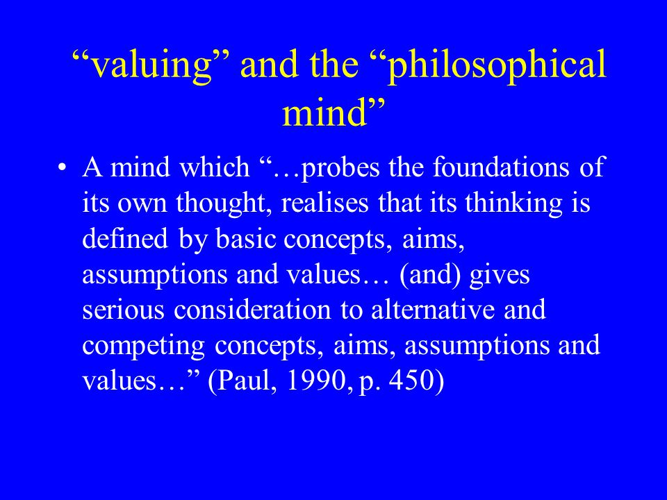 valuing and the philosophical mind A mind which …probes the foundations of its own thought, realises that its thinking is defined by basic concepts, aims, assumptions and values… (and) gives serious consideration to alternative and competing concepts, aims, assumptions and values… (Paul, 1990, p.