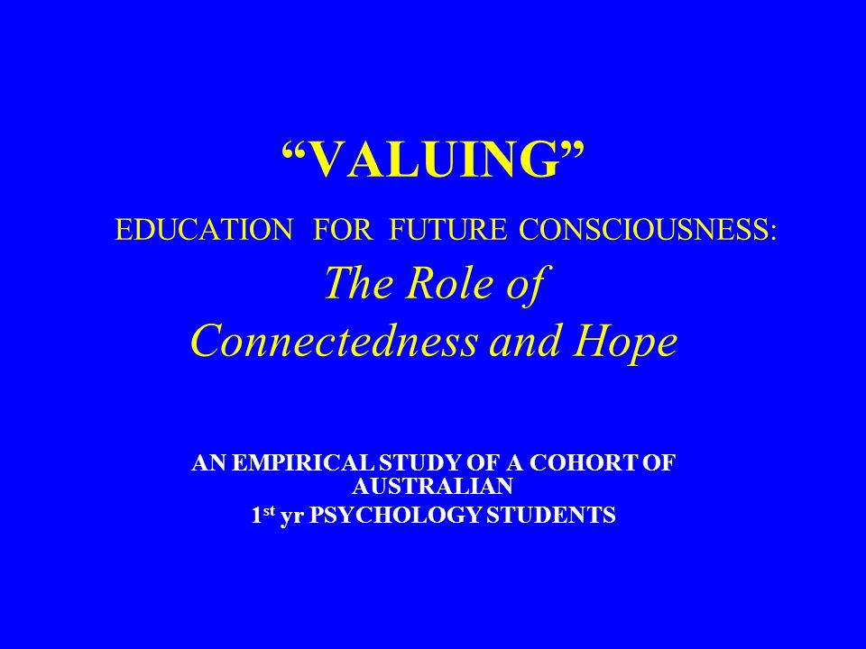 VALUING EDUCATION FOR FUTURE CONSCIOUSNESS: The Role of Connectedness and Hope AN EMPIRICAL STUDY OF A COHORT OF AUSTRALIAN 1 st yr PSYCHOLOGY STUDENTS