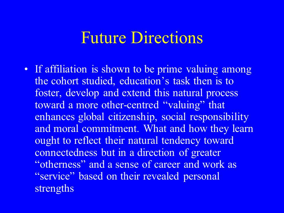 Future Directions If affiliation is shown to be prime valuing among the cohort studied, education's task then is to foster, develop and extend this natural process toward a more other-centred valuing that enhances global citizenship, social responsibility and moral commitment.