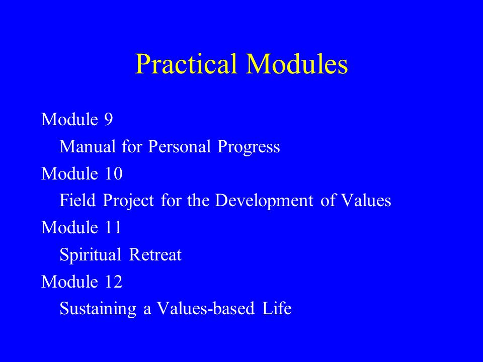 Practical Modules Module 9 Manual for Personal Progress Module 10 Field Project for the Development of Values Module 11 Spiritual Retreat Module 12 Sustaining a Values-based Life