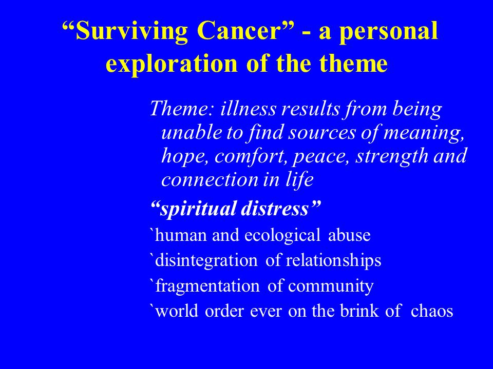 Surviving Cancer - a personal exploration of the theme Theme: illness results from being unable to find sources of meaning, hope, comfort, peace, strength and connection in life spiritual distress `human and ecological abuse `disintegration of relationships `fragmentation of community `world order ever on the brink of chaos