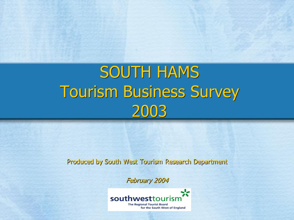 SOUTH HAMS Tourism Business Survey 2003 Produced by South West Tourism Research Department February 2004 Produced by South West Tourism Research Department February 2004