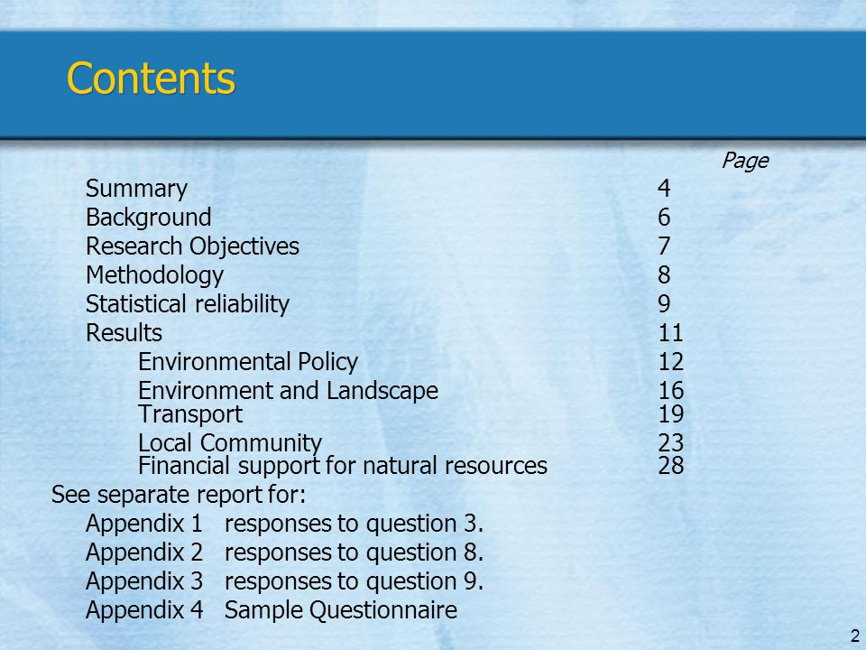 2 Contents Page Summary4 Background6 Research Objectives7 Methodology8 Statistical reliability9 Results11 Environmental Policy12 Environment and Landscape16 Transport19 Local Community23 Financial support for natural resources28 See separate report for: Appendix 1responses to question 3.