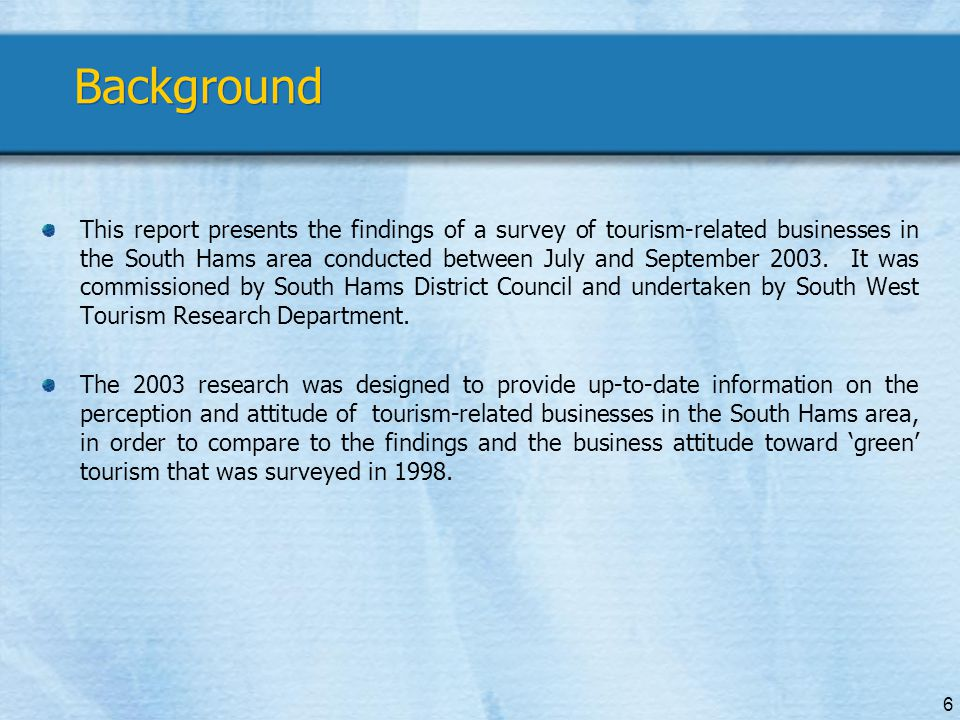 6 Background This report presents the findings of a survey of tourism-related businesses in the South Hams area conducted between July and September 2003.