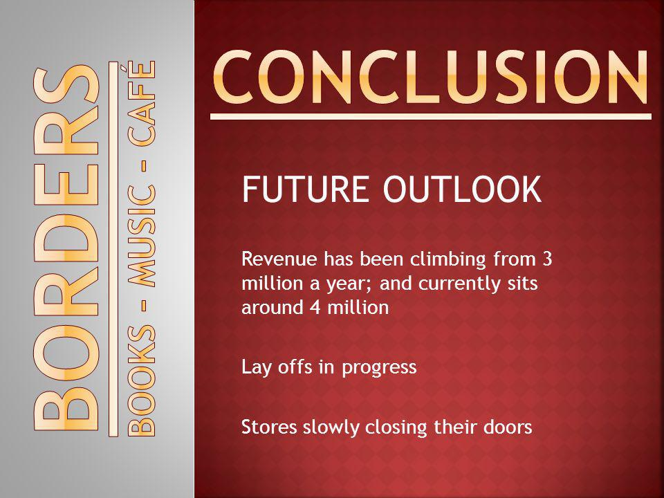 FUTURE OUTLOOK Revenue has been climbing from 3 million a year; and currently sits around 4 million Lay offs in progress Stores slowly closing their doors