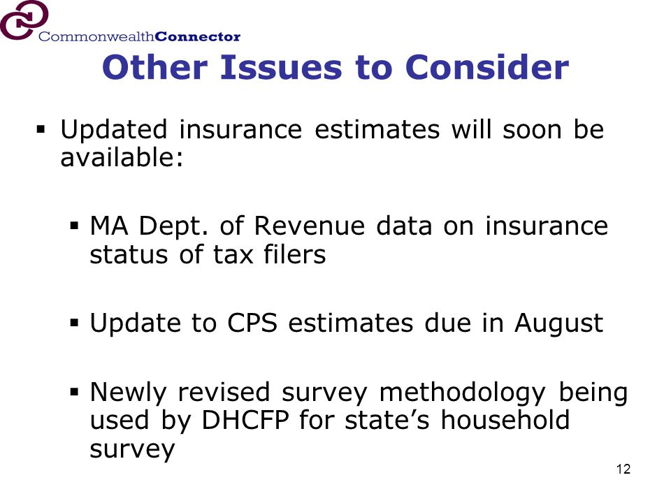 12 Other Issues to Consider  Updated insurance estimates will soon be available:  MA Dept. of Revenue data on insurance status of tax filers  Updat