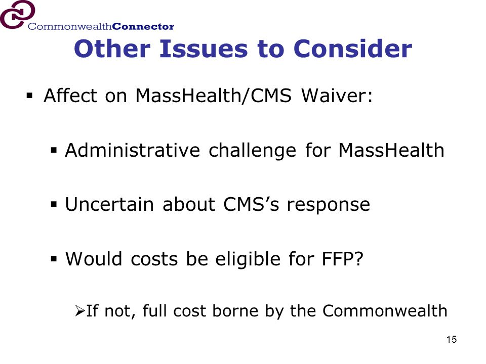 15 Other Issues to Consider  Affect on MassHealth/CMS Waiver:  Administrative challenge for MassHealth  Uncertain about CMS's response  Would costs be eligible for FFP.