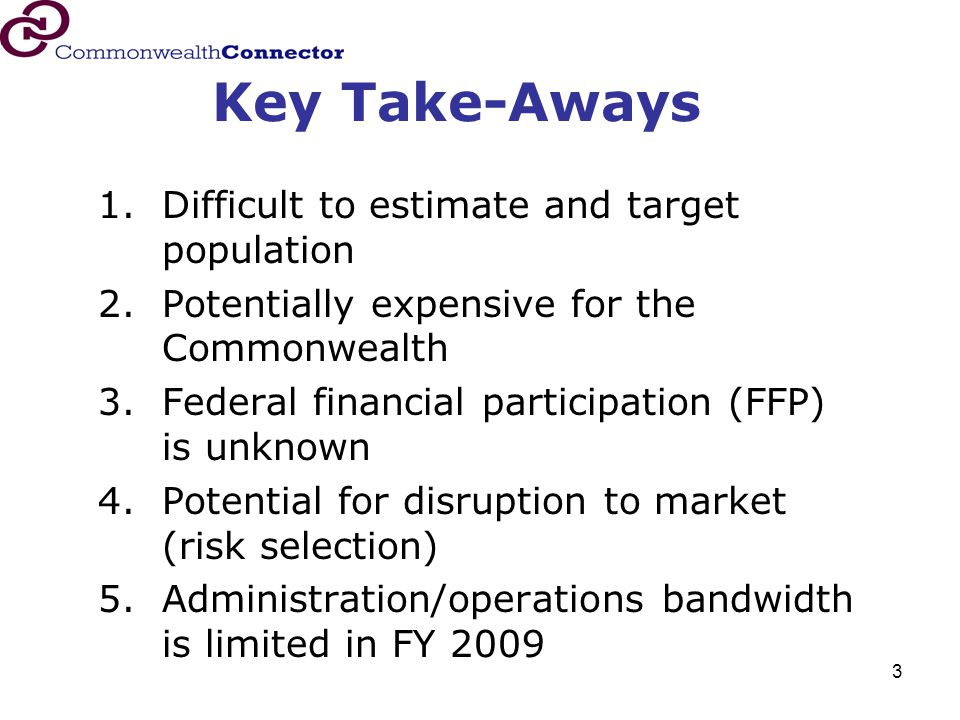 3 Key Take-Aways 1.Difficult to estimate and target population 2.Potentially expensive for the Commonwealth 3.Federal financial participation (FFP) is unknown 4.Potential for disruption to market (risk selection) 5.Administration/operations bandwidth is limited in FY 2009