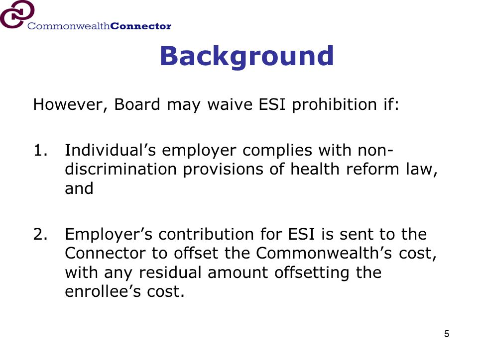 5 Background However, Board may waive ESI prohibition if: 1.Individual's employer complies with non- discrimination provisions of health reform law, and 2.Employer's contribution for ESI is sent to the Connector to offset the Commonwealth's cost, with any residual amount offsetting the enrollee's cost.