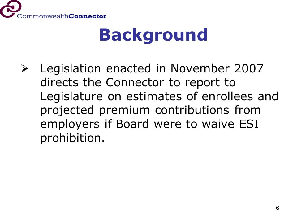 6 Background  Legislation enacted in November 2007 directs the Connector to report to Legislature on estimates of enrollees and projected premium con