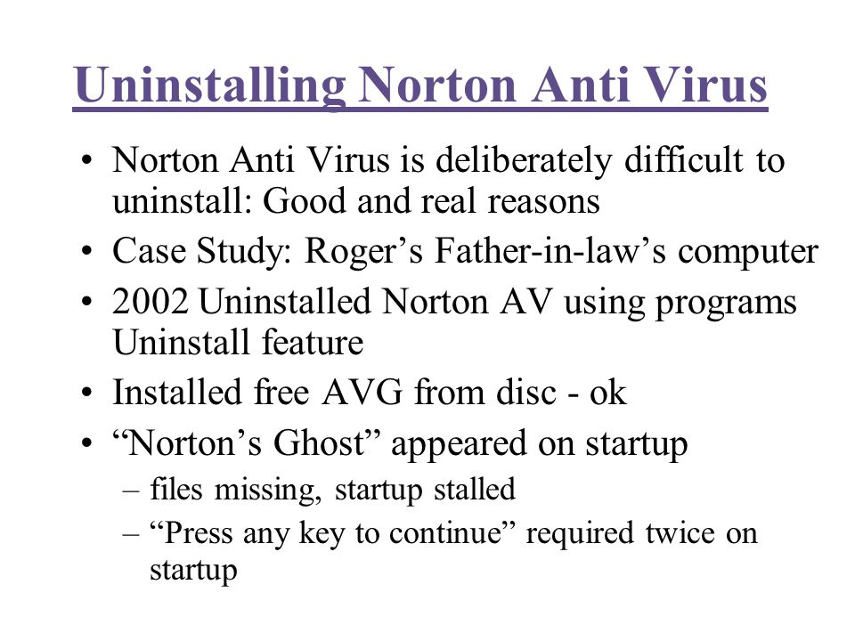 Uninstalling Norton Anti Virus Norton Anti Virus is deliberately difficult to uninstall: Good and real reasons Case Study: Roger's Father-in-law's computer 2002 Uninstalled Norton AV using programs Uninstall feature Installed free AVG from disc - ok Norton's Ghost appeared on startup –files missing, startup stalled – Press any key to continue required twice on startup