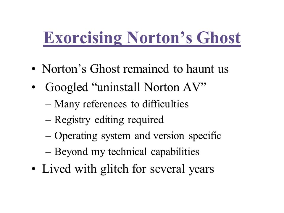 Exorcising Norton's Ghost Norton's Ghost remained to haunt us Googled uninstall Norton AV –Many references to difficulties –Registry editing required –Operating system and version specific –Beyond my technical capabilities Lived with glitch for several years