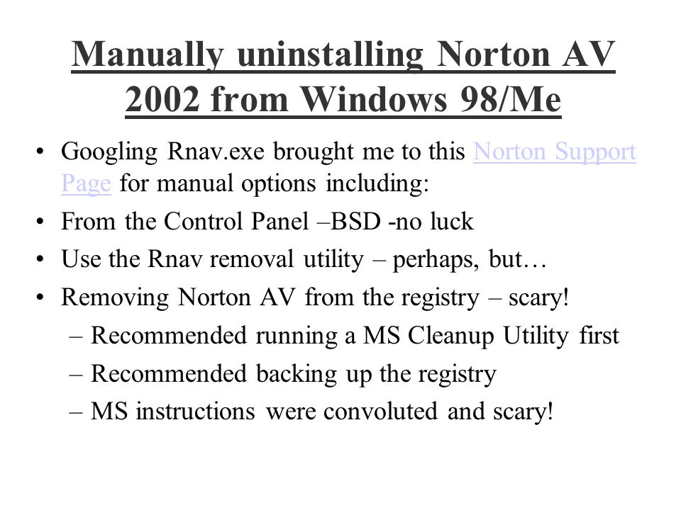 Remove NAV from the Registry Detailed instructions for manual removal from the Registry seemed simple and straightforward The troublesome Registry entries were obvious Registry backup was simple: Run Scanreg Registry editing was as well: Run Regedit The troublemaker deleted was VxD\NAVAP HKEY_LOCAL_MACHINE\System\CurrentControlSet\Services\VxD\NAVAP Exit the Registry Editor, and then restart Norton's Ghost Exorcised!