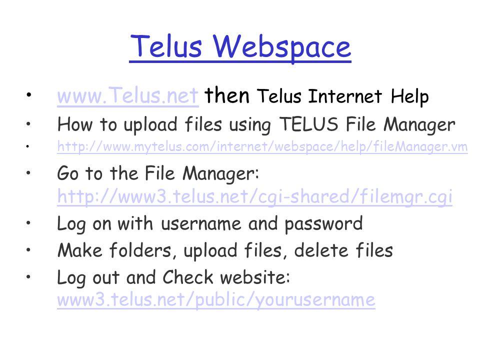 Telus Webspace www.Telus.net then Telus Internet Helpwww.Telus.net How to upload files using TELUS File Manager http://www.mytelus.com/internet/webspace/help/fileManager.vm Go to the File Manager: http://www3.telus.net/cgi-shared/filemgr.cgi http://www3.telus.net/cgi-shared/filemgr.cgi Log on with username and password Make folders, upload files, delete files Log out and Check website: www3.telus.net/public/yourusername www3.telus.net/public/yourusername