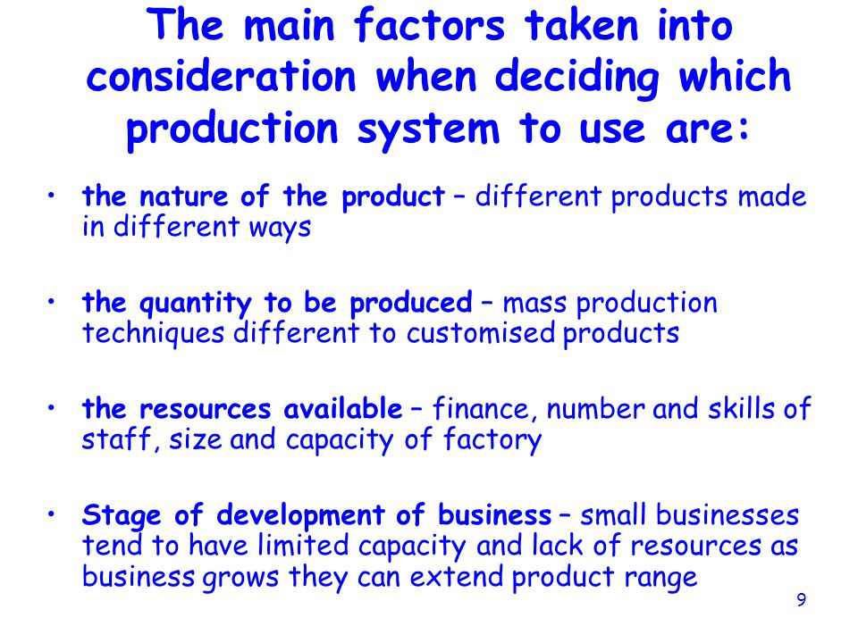 8 PRODUCTION SYSTEMS IN MANUFACTURING This is looking at: the layout of the factory (where each stage of production takes place) by which machine or w