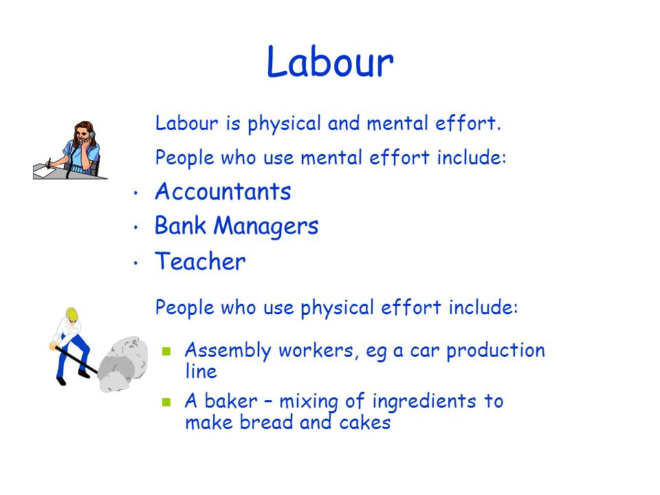 Labour Accountants Bank Managers Teacher Assembly workers, eg a car production line A baker – mixing of ingredients to make bread and cakes Labour is physical and mental effort.