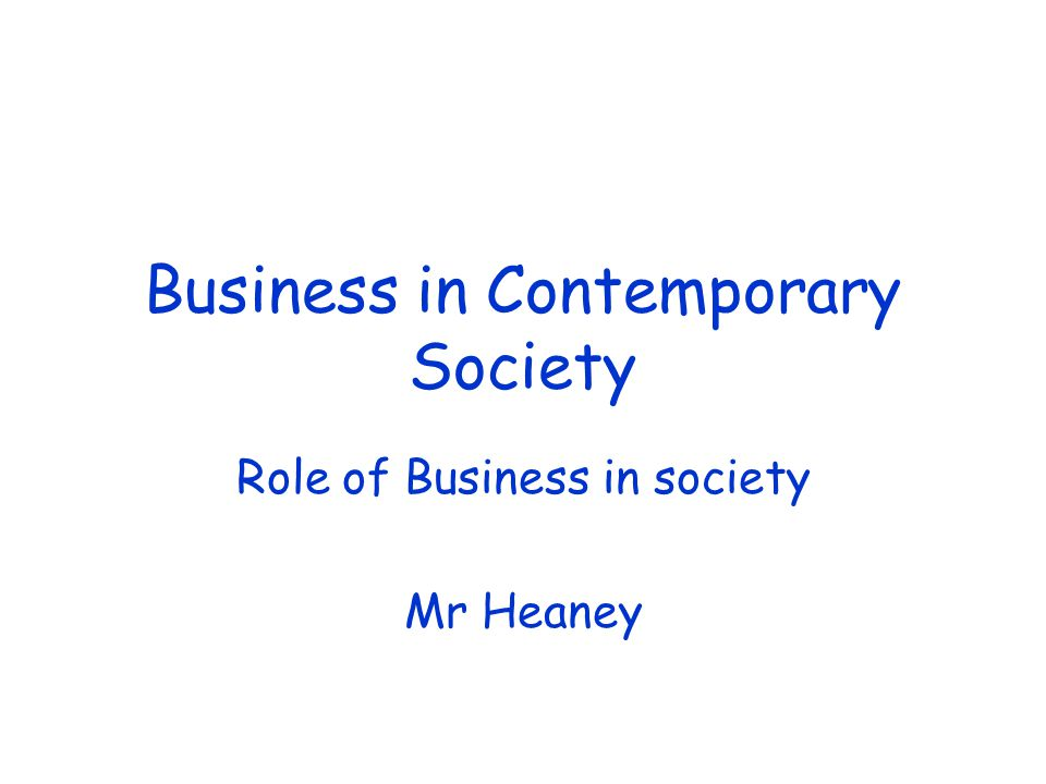 Business in Contemporary Society Role of Business in society Mr Heaney