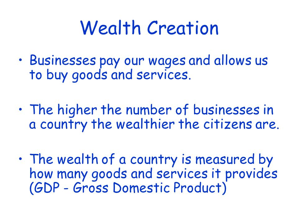 Wealth Creation Businesses pay our wages and allows us to buy goods and services.