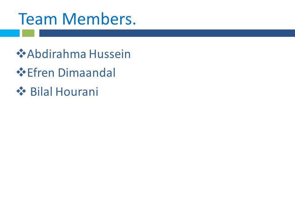 * Team Members..  Abdirahma Hussein  Efren Dimaandal  Bilal Hourani