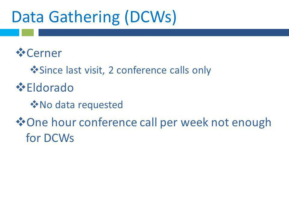 *Data Gathering (DCWs).  Cerner  Since last visit, 2 conference calls only  Eldorado  No data requested  One hour conference call per week not en