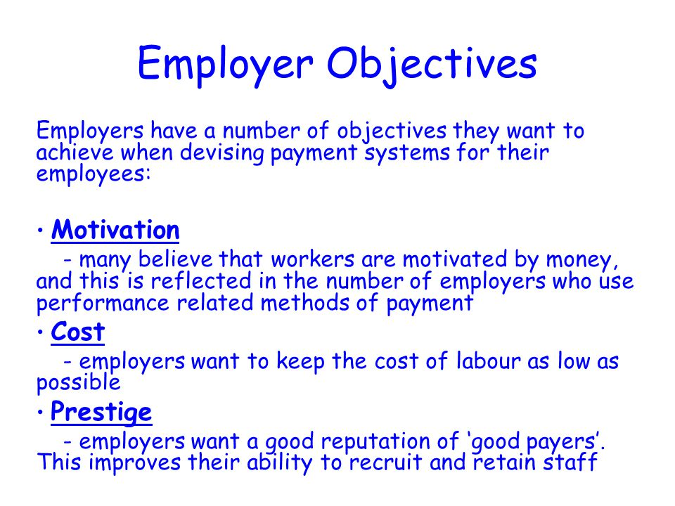 Employer Objectives Employers have a number of objectives they want to achieve when devising payment systems for their employees: Motivation - many believe that workers are motivated by money, and this is reflected in the number of employers who use performance related methods of payment Cost - employers want to keep the cost of labour as low as possible Prestige - employers want a good reputation of 'good payers'.