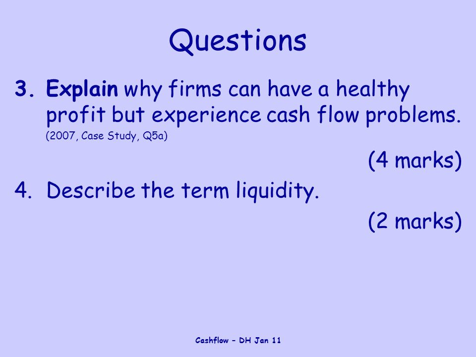 Cashflow – DH Jan 11 Questions 3.Explain why firms can have a healthy profit but experience cash flow problems.