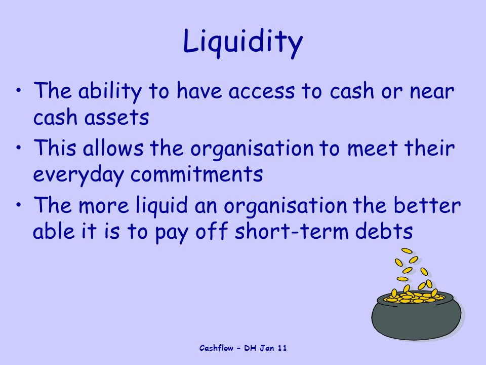 Cashflow – DH Jan 11 Liquidity The ability to have access to cash or near cash assets This allows the organisation to meet their everyday commitments