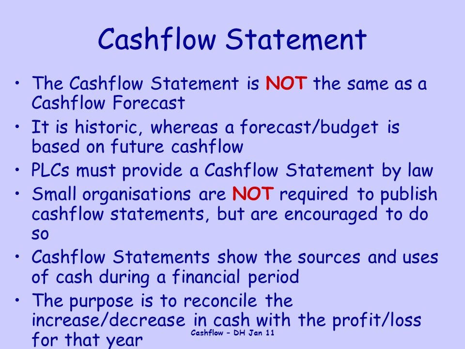 Cashflow – DH Jan 11 Cashflow Statement The Cashflow Statement is NOT the same as a Cashflow Forecast It is historic, whereas a forecast/budget is based on future cashflow PLCs must provide a Cashflow Statement by law Small organisations are NOT required to publish cashflow statements, but are encouraged to do so Cashflow Statements show the sources and uses of cash during a financial period The purpose is to reconcile the increase/decrease in cash with the profit/loss for that year