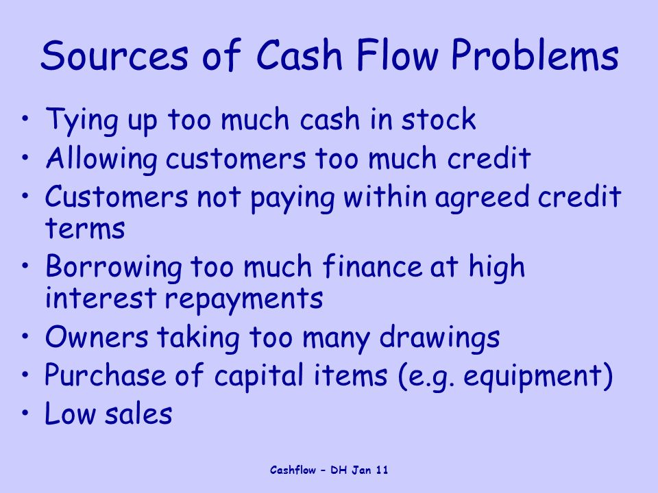 Cashflow – DH Jan 11 Sources of Cash Flow Problems Tying up too much cash in stock Allowing customers too much credit Customers not paying within agre