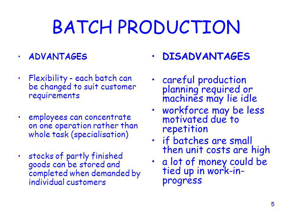 4 BATCH PRODUCTION Used when demand for a product is regular rather than a 'one- off'. An example might be a bakery producing bread. A number of produ