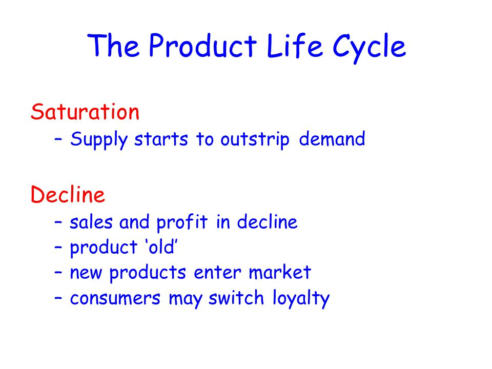 The Product Life Cycle Saturation –Supply starts to outstrip demand Decline –sales and profit in decline –product 'old' –new products enter market –co