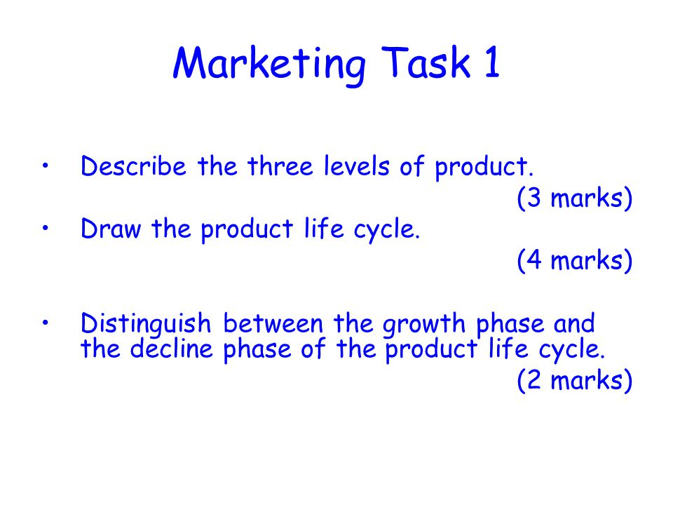 Marketing Task 1 Describe the three levels of product. (3 marks) Draw the product life cycle. (4 marks) Distinguish between the growth phase and the d