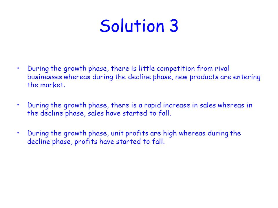 Solution 3 During the growth phase, there is little competition from rival businesses whereas during the decline phase, new products are entering the