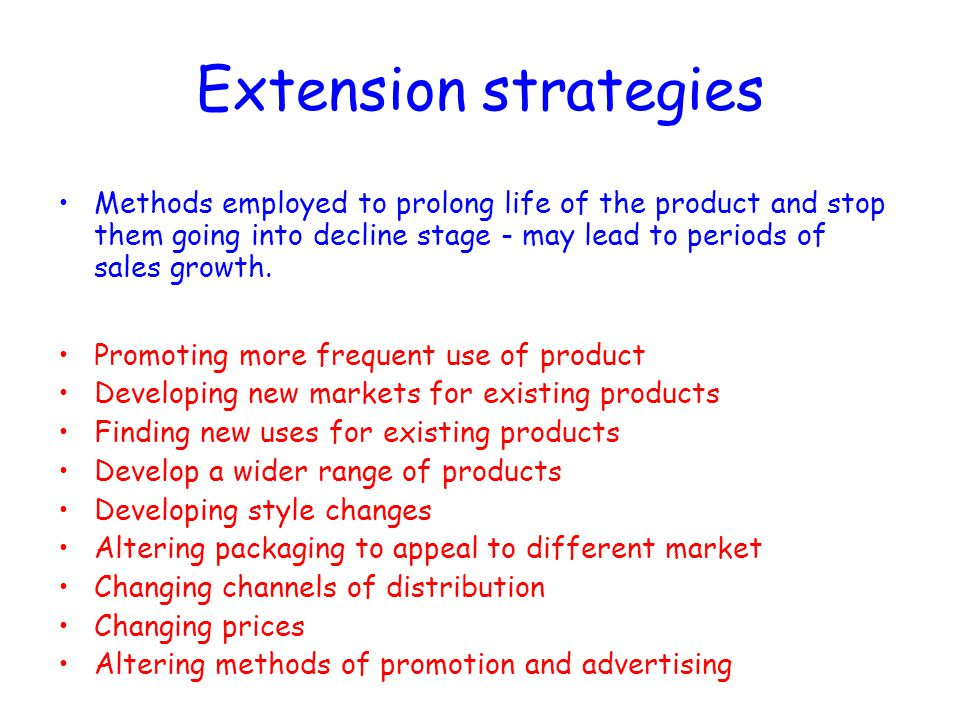 Extension strategies Methods employed to prolong life of the product and stop them going into decline stage - may lead to periods of sales growth. Pro