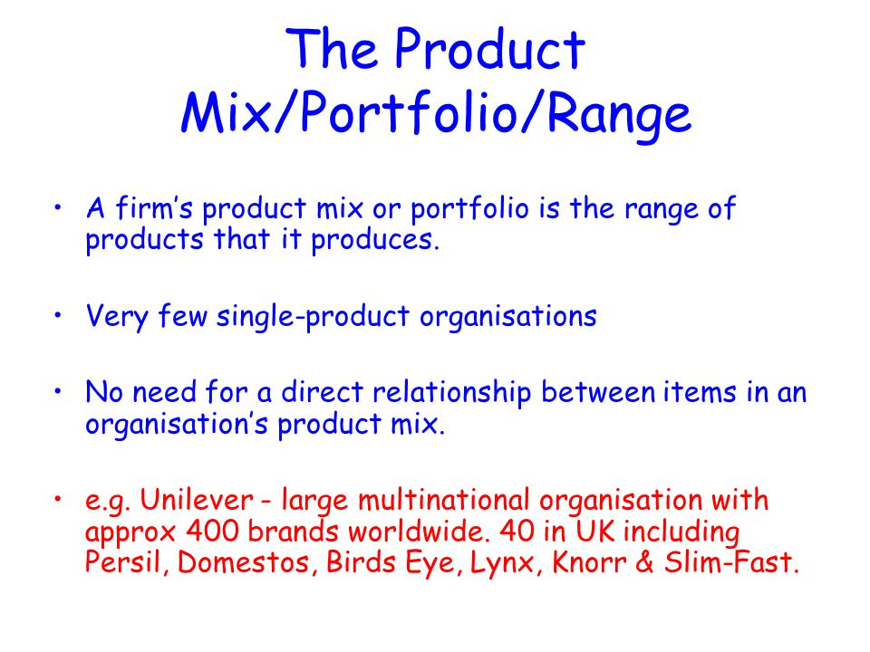 The Product Mix/Portfolio/Range A firm's product mix or portfolio is the range of products that it produces. Very few single-product organisations No