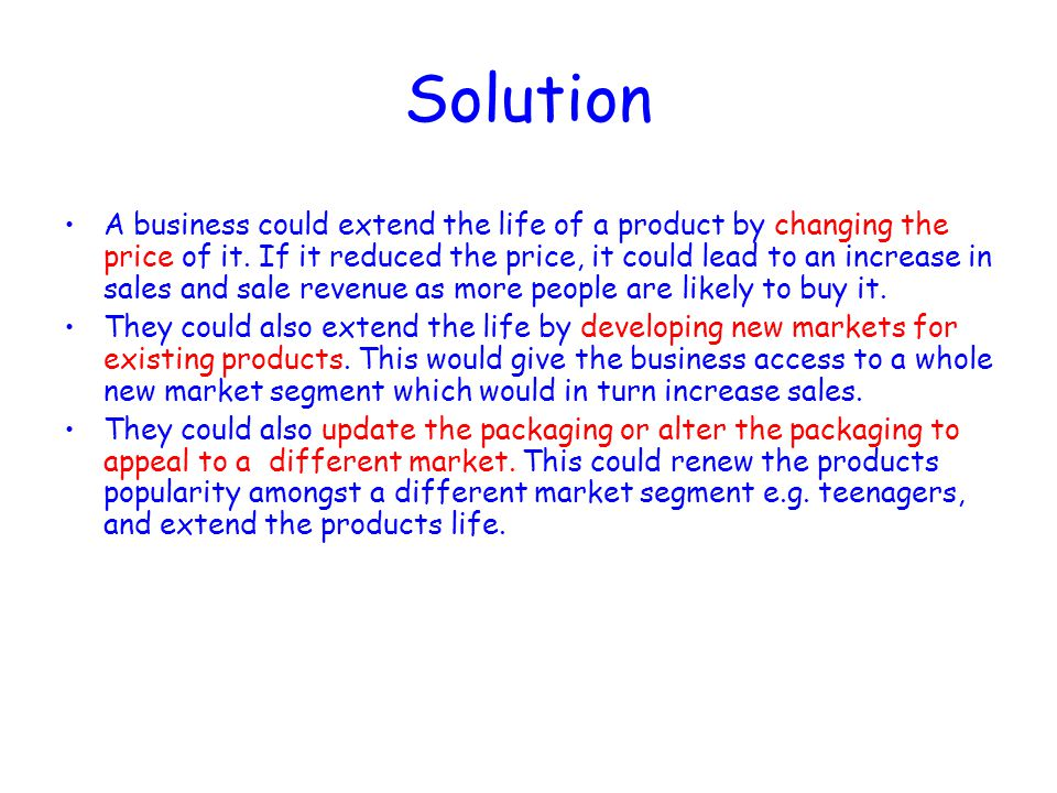 Solution A business could extend the life of a product by changing the price of it. If it reduced the price, it could lead to an increase in sales and