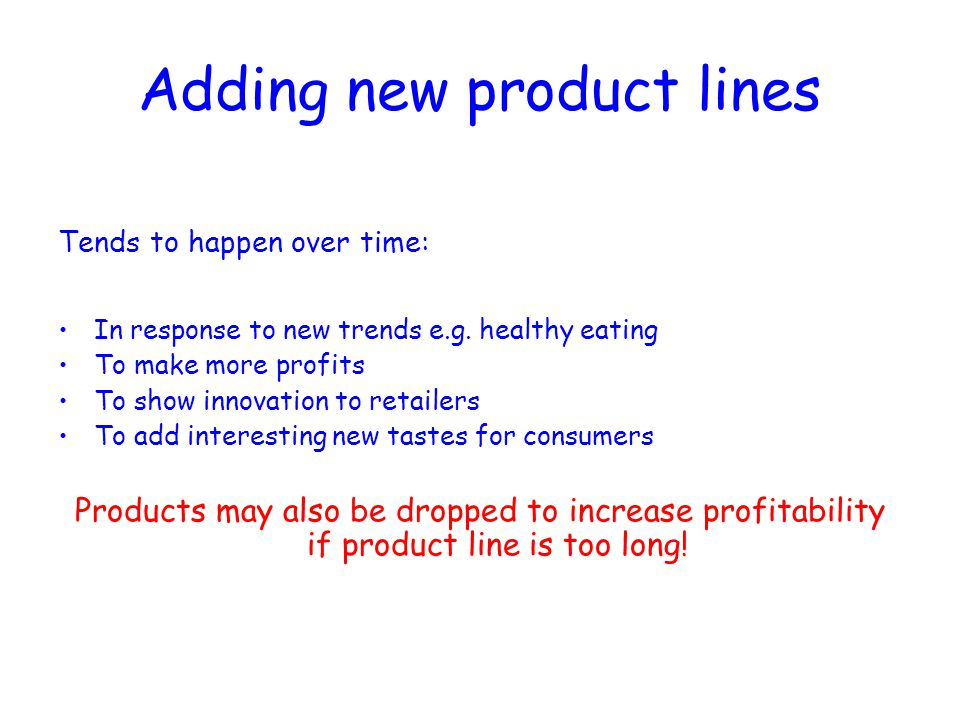 Adding new product lines Tends to happen over time: In response to new trends e.g. healthy eating To make more profits To show innovation to retailers