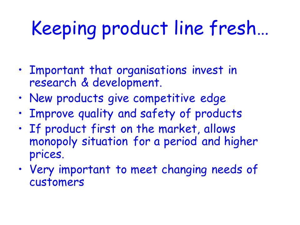 Keeping product line fresh… Important that organisations invest in research & development. New products give competitive edge Improve quality and safe