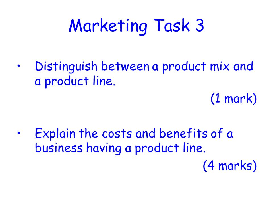 Marketing Task 3 Distinguish between a product mix and a product line. (1 mark) Explain the costs and benefits of a business having a product line. (4