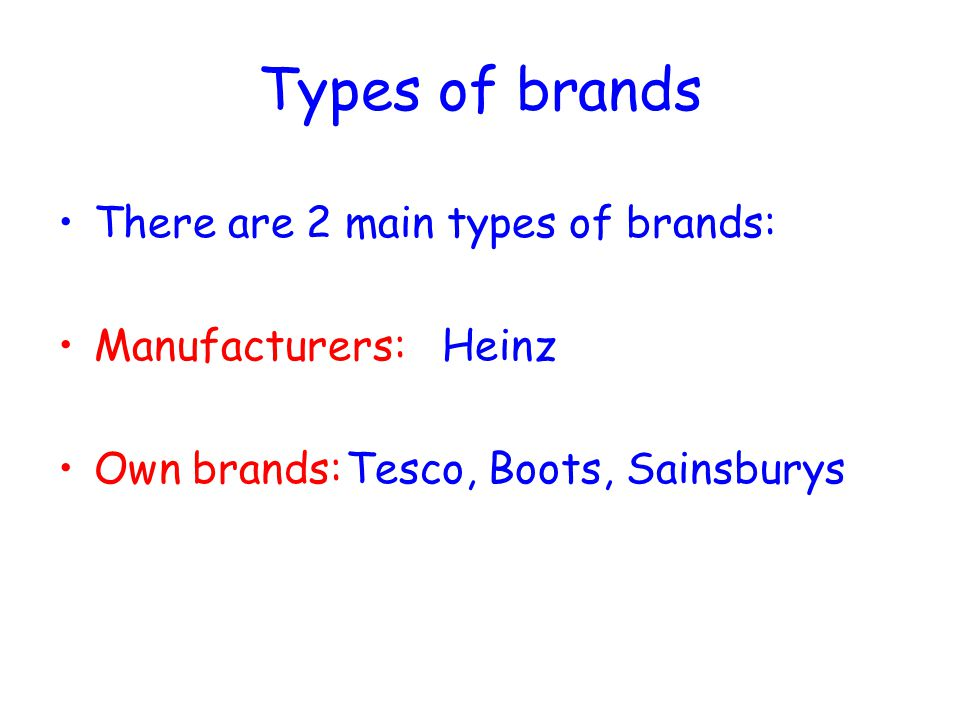 Types of brands There are 2 main types of brands: Manufacturers:Heinz Own brands:Tesco, Boots, Sainsburys