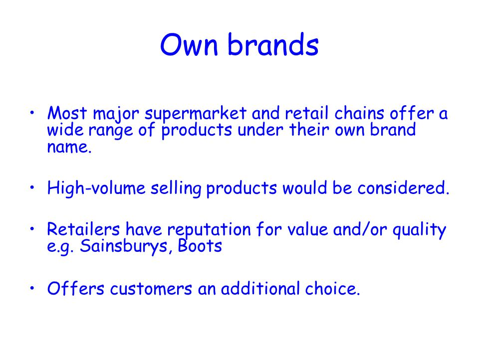 Own brands Most major supermarket and retail chains offer a wide range of products under their own brand name. High-volume selling products would be c