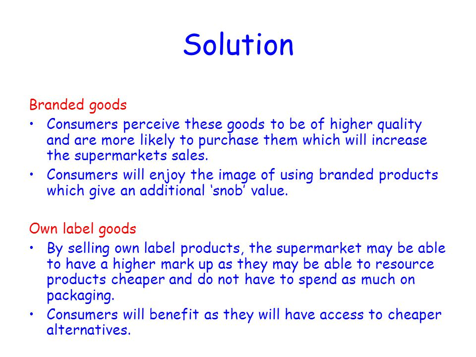 Solution Branded goods Consumers perceive these goods to be of higher quality and are more likely to purchase them which will increase the supermarket
