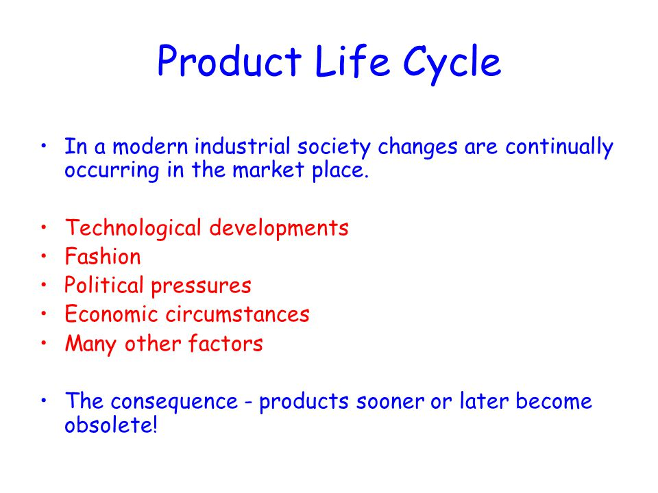 Product Life Cycle In a modern industrial society changes are continually occurring in the market place. Technological developments Fashion Political