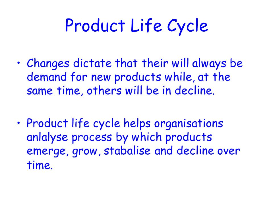 Product Life Cycle Changes dictate that their will always be demand for new products while, at the same time, others will be in decline. Product life