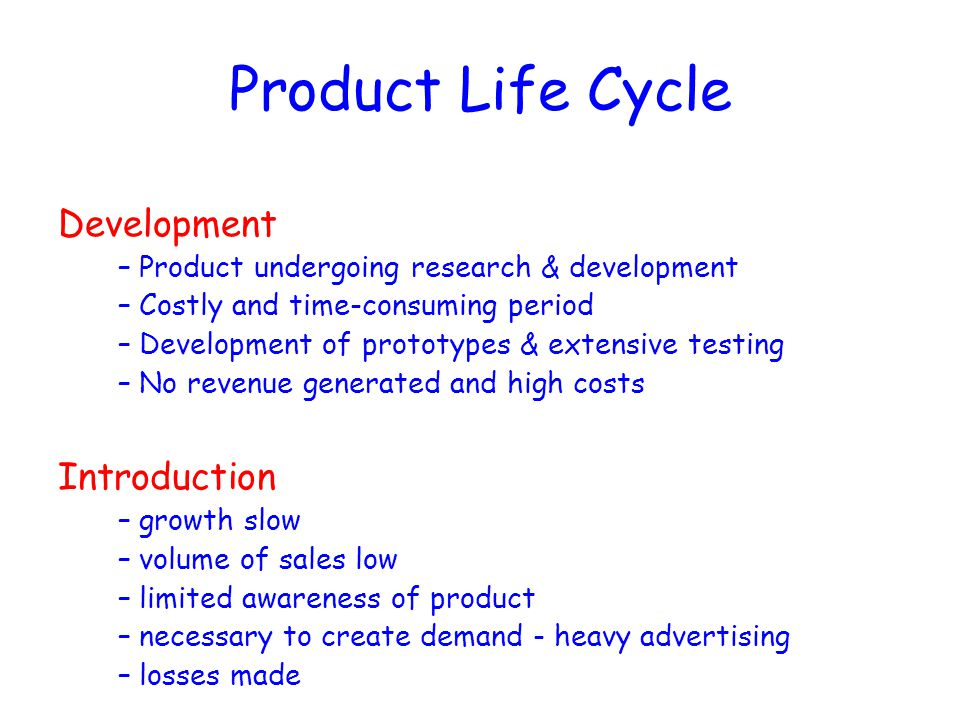 Product Life Cycle Development –Product undergoing research & development –Costly and time-consuming period –Development of prototypes & extensive tes