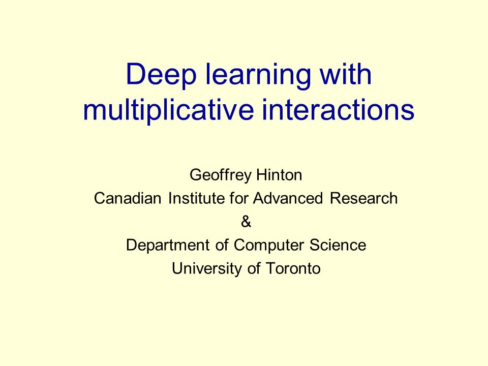 Deep learning with multiplicative interactions Geoffrey Hinton Canadian Institute for Advanced Research & Department of Computer Science University of