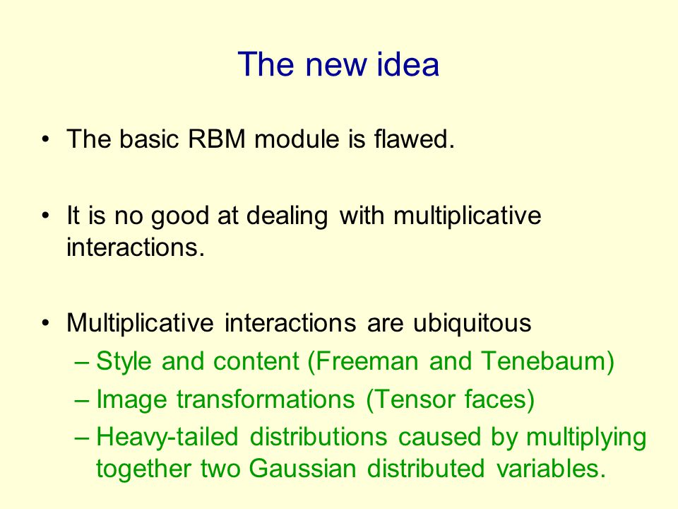 The new idea The basic RBM module is flawed. It is no good at dealing with multiplicative interactions. Multiplicative interactions are ubiquitous –St