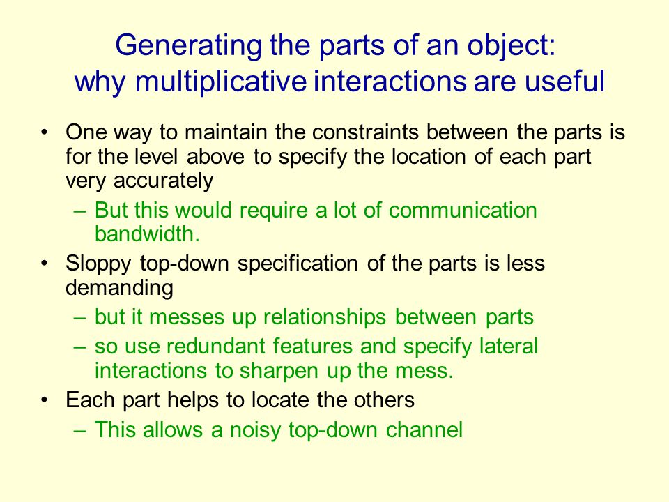 Generating the parts of an object: why multiplicative interactions are useful One way to maintain the constraints between the parts is for the level a