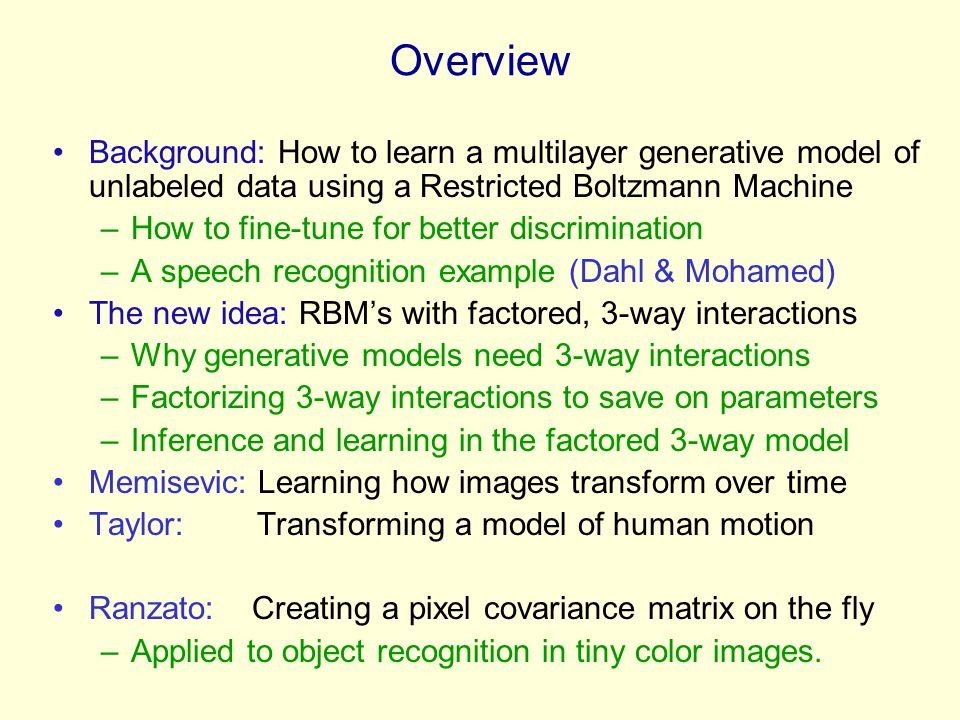 Overview Background: How to learn a multilayer generative model of unlabeled data using a Restricted Boltzmann Machine –How to fine-tune for better di