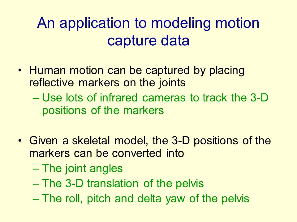 An application to modeling motion capture data Human motion can be captured by placing reflective markers on the joints –Use lots of infrared cameras